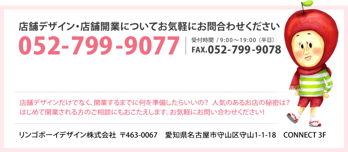 店舗デザイン・店舗開業についてお気軽にお問い合わせ下さい 電話番号:052-799-9077 FAX番号:052-799-9078