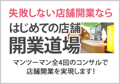 儲かる、失敗しない店舗開業なら はじめての店舗開店道場 マンツーマン全4回のコンサルで店舗開業を実現します!